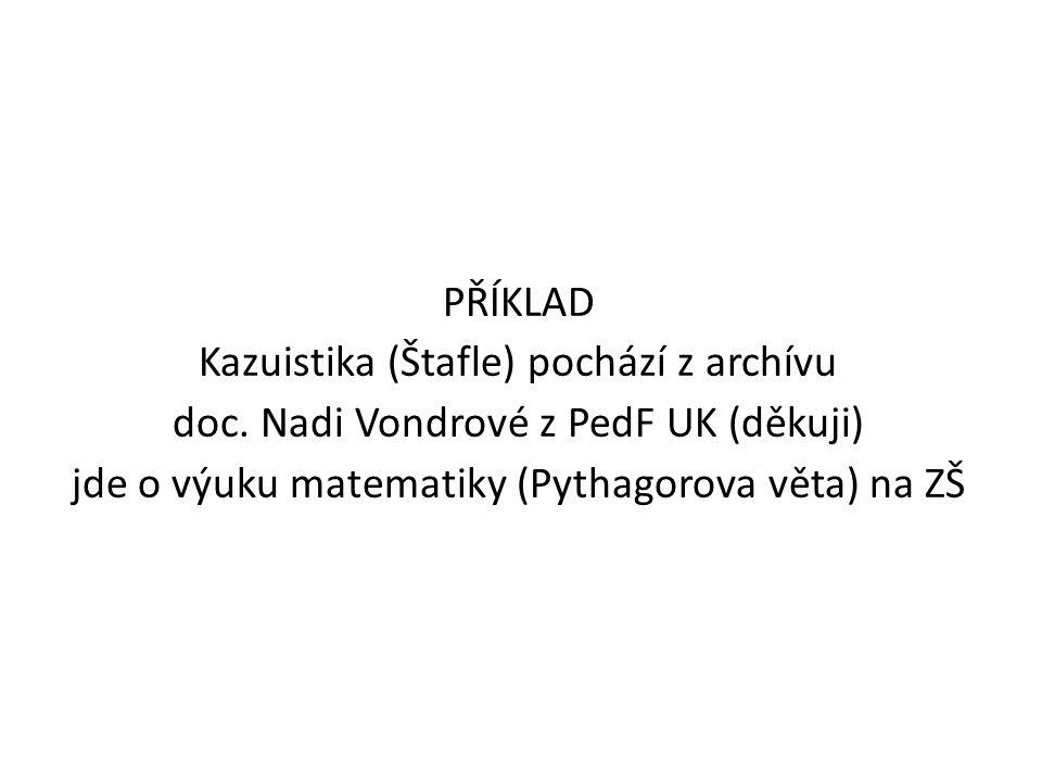 PŘÍKLAD Kazuistika (Štafle) pochází z archívu doc. Nadi Vondrové z PedF UK (děkuji) jde o výuku matematiky (Pythagorova věta) na ZŠ