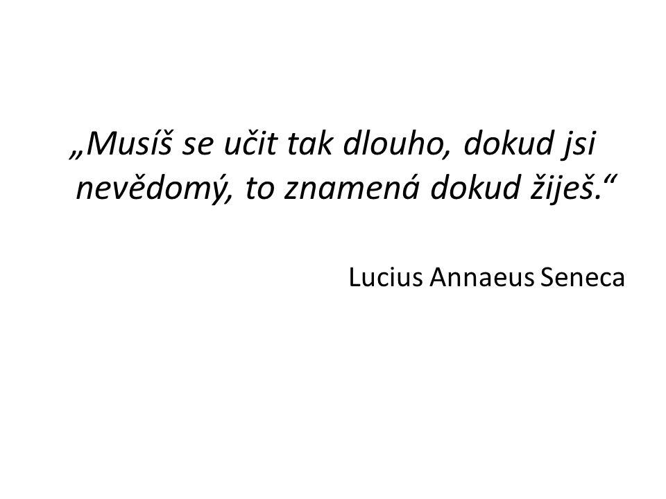 """""""Musíš se učit tak dlouho, dokud jsi nevědomý, to znamená dokud žiješ."""" Lucius Annaeus Seneca"""