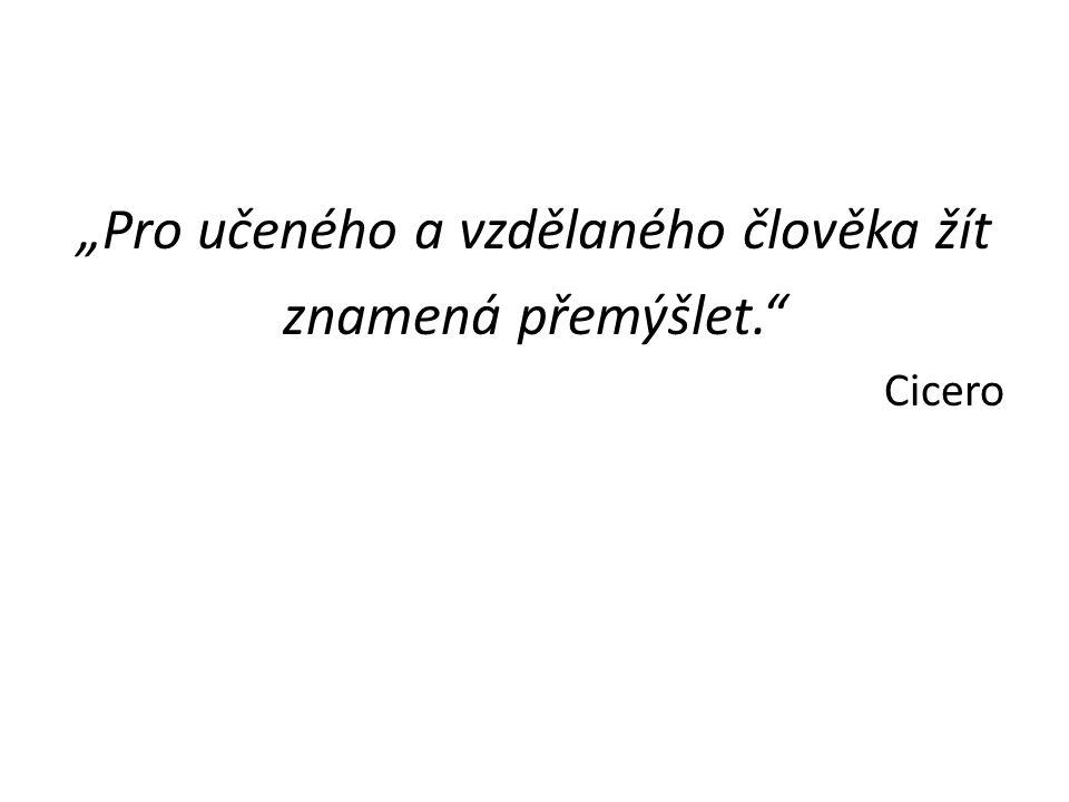 """""""Pro učeného a vzdělaného člověka žít znamená přemýšlet."""" Cicero"""