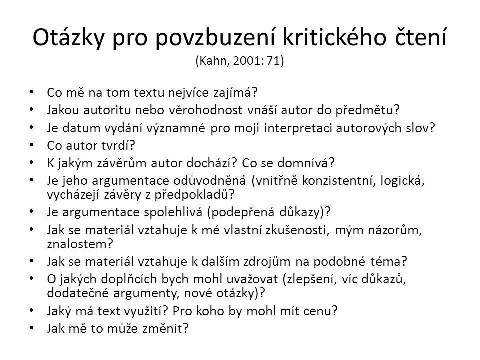 Otázky pro povzbuzení kritického čtení (Kahn, 2001: 71) Co mě na tom textu nejvíce zajímá? Jakou autoritu nebo věrohodnost vnáší autor do předmětu? Je
