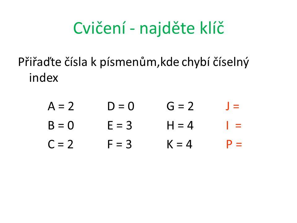Cvičení - najděte klíč Přiřaďte čísla k písmenům,kde chybí číselný index A = 2D = 0G = 2J = B = 0E = 3H = 4I = C = 2F = 3K = 4P =
