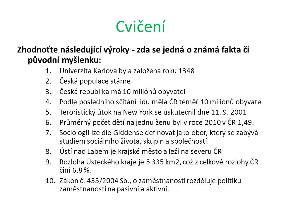 Cvičení Zhodnoťte následující výroky - zda se jedná o známá fakta či původní myšlenku: 1.Univerzita Karlova byla založena roku 1348 2.Česká populace s