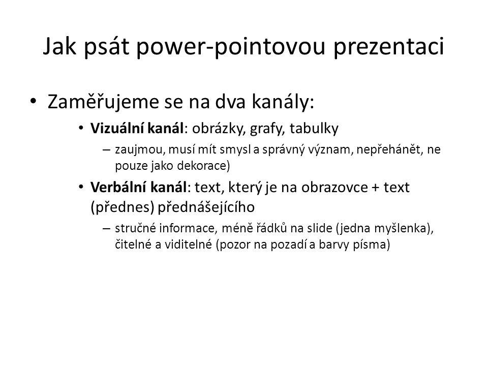 Jak psát power-pointovou prezentaci Zaměřujeme se na dva kanály: Vizuální kanál: obrázky, grafy, tabulky – zaujmou, musí mít smysl a správný význam, n