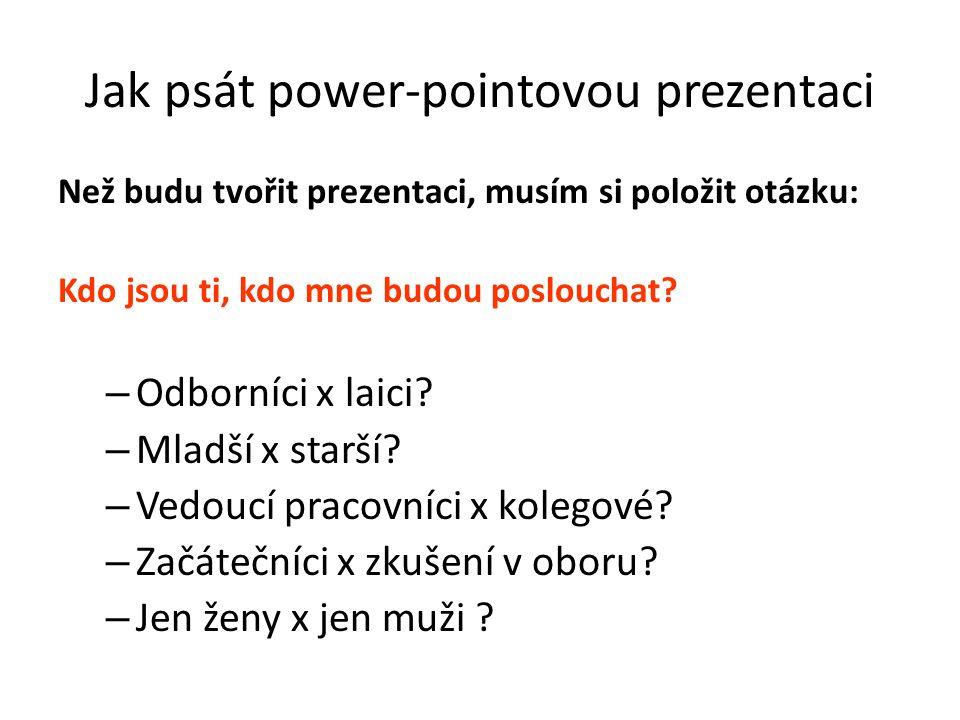 Jak psát power-pointovou prezentaci Než budu tvořit prezentaci, musím si položit otázku: Kdo jsou ti, kdo mne budou poslouchat? – Odborníci x laici? –
