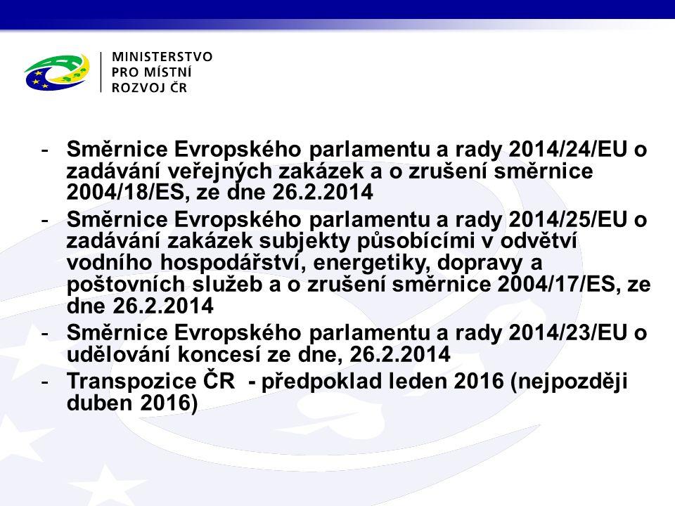 -Směrnice Evropského parlamentu a rady 2014/24/EU o zadávání veřejných zakázek a o zrušení směrnice 2004/18/ES, ze dne 26.2.2014 -Směrnice Evropského parlamentu a rady 2014/25/EU o zadávání zakázek subjekty působícími v odvětví vodního hospodářství, energetiky, dopravy a poštovních služeb a o zrušení směrnice 2004/17/ES, ze dne 26.2.2014 -Směrnice Evropského parlamentu a rady 2014/23/EU o udělování koncesí ze dne, 26.2.2014 -Transpozice ČR - předpoklad leden 2016 (nejpozději duben 2016)