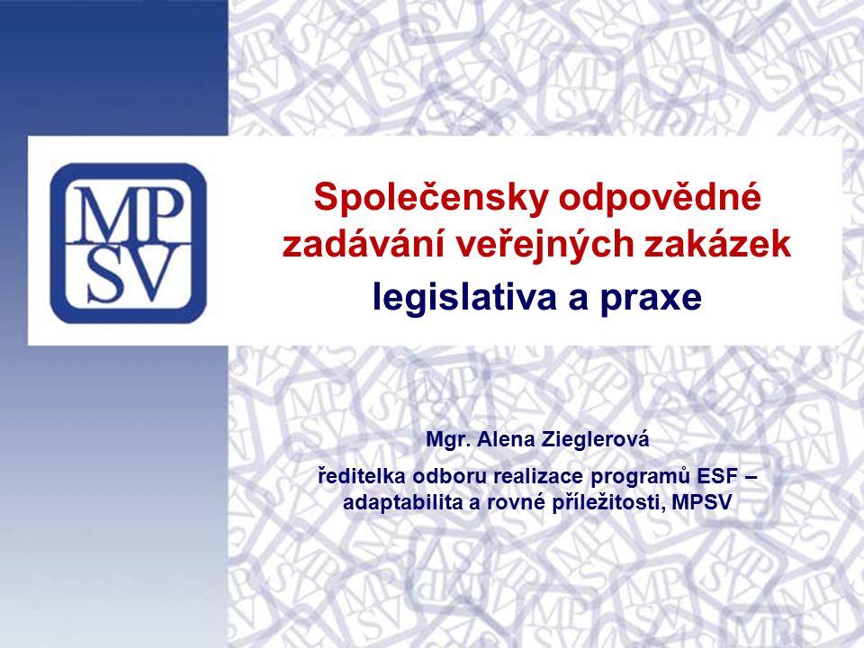 Společensky odpovědné zadávání veřejných zakázek legislativa a praxe Mgr. Alena Zieglerová ředitelka odboru realizace programů ESF – adaptabilita a ro