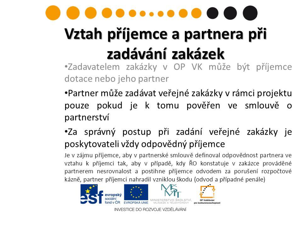 Zadavatelem zakázky v OP VK může být příjemce dotace nebo jeho partner Partner může zadávat veřejné zakázky v rámci projektu pouze pokud je k tomu pověřen ve smlouvě o partnerství Za správný postup při zadání veřejné zakázky je poskytovateli vždy odpovědný příjemce Je v zájmu příjemce, aby v partnerské smlouvě definoval odpovědnost partnera ve vztahu k příjemci tak, aby v případě, kdy ŘO konstatuje v zakázce prováděné partnerem nesrovnalost a postihne příjemce odvodem za porušení rozpočtové kázně, partner příjemci nahradil vzniklou škodu (odvod a případné penále) Vztah příjemce a partnera při zadávání zakázek