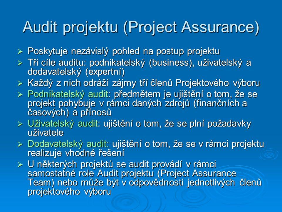 Audit projektu (Project Assurance)  Poskytuje nezávislý pohled na postup projektu  Tři cíle auditu: podnikatelský (business), uživatelský a dodavatelský (expertní)  Každý z nich odráží zájmy tří členů Projektového výboru  Podnikatelský audit: předmětem je ujištění o tom, že se projekt pohybuje v rámci daných zdrojů (finančních a časových) a přínosů  Uživatelský audit: ujištění o tom, že se plní požadavky uživatele  Dodavatelský audit: ujištění o tom, že se v rámci projektu realizuje vhodné řešení  U některých projektů se audit provádí v rámci samostatné role Audit projektu (Project Assurance Team) nebo může být v odpovědnosti jednotlivých členů projektového výboru