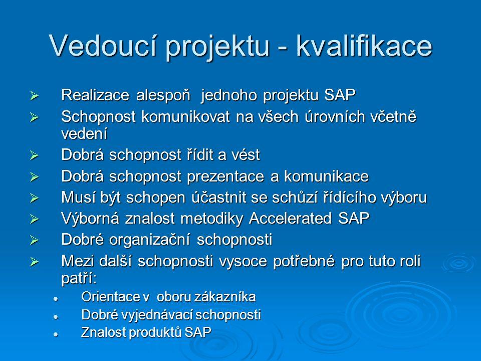 Vedoucí projektu - kvalifikace  Realizace alespoň jednoho projektu SAP  Schopnost komunikovat na všech úrovních včetně vedení  Dobrá schopnost řídit a vést  Dobrá schopnost prezentace a komunikace  Musí být schopen účastnit se schůzí řídícího výboru  Výborná znalost metodiky Accelerated SAP  Dobré organizační schopnosti  Mezi další schopnosti vysoce potřebné pro tuto roli patří: Orientace v oboru zákazníka Orientace v oboru zákazníka Dobré vyjednávací schopnosti Dobré vyjednávací schopnosti Znalost produktů SAP Znalost produktů SAP