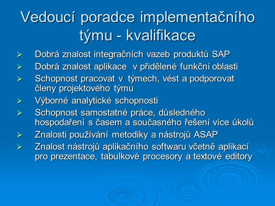 Vedoucí poradce implementačního týmu - kvalifikace  Dobrá znalost integračních vazeb produktů SAP  Dobrá znalost aplikace v přidělené funkční oblasti  Schopnost pracovat v týmech, vést a podporovat členy projektového týmu  Výborné analytické schopnosti  Schopnost samostatné práce, důsledného hospodaření s časem a současného řešení více úkolů  Znalosti používání metodiky a nástrojů ASAP  Znalost nástrojů aplikačního softwaru včetně aplikací pro prezentace, tabulkové procesory a textové editory
