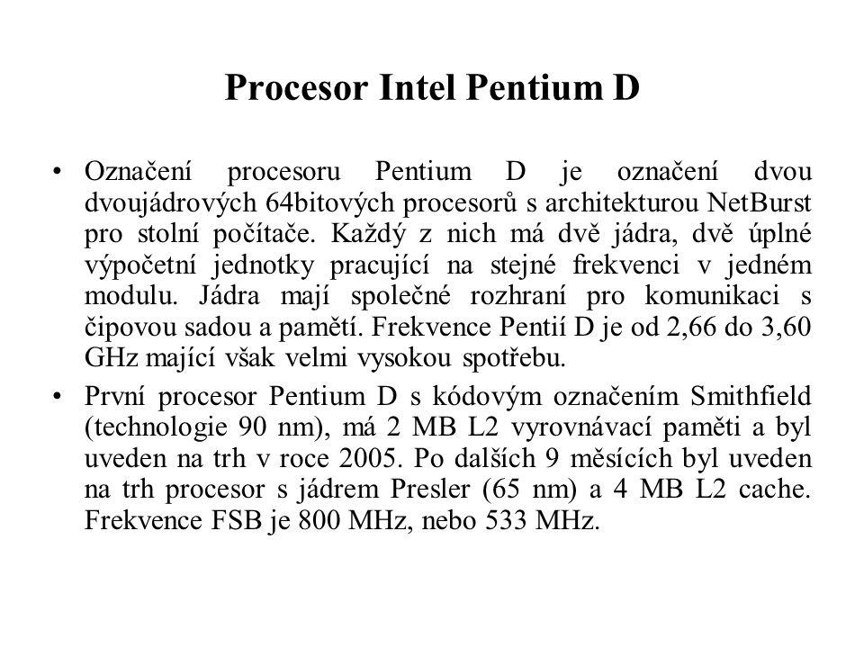 Procesor Intel Pentium D Označení procesoru Pentium D je označení dvou dvoujádrových 64bitových procesorů s architekturou NetBurst pro stolní počítače