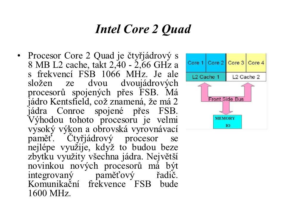 Intel Core 2 Quad Procesor Core 2 Quad je čtyřjádrový s 8 MB L2 cache, takt 2,40 - 2,66 GHz a s frekvencí FSB 1066 MHz. Je ale složen ze dvou dvoujádr