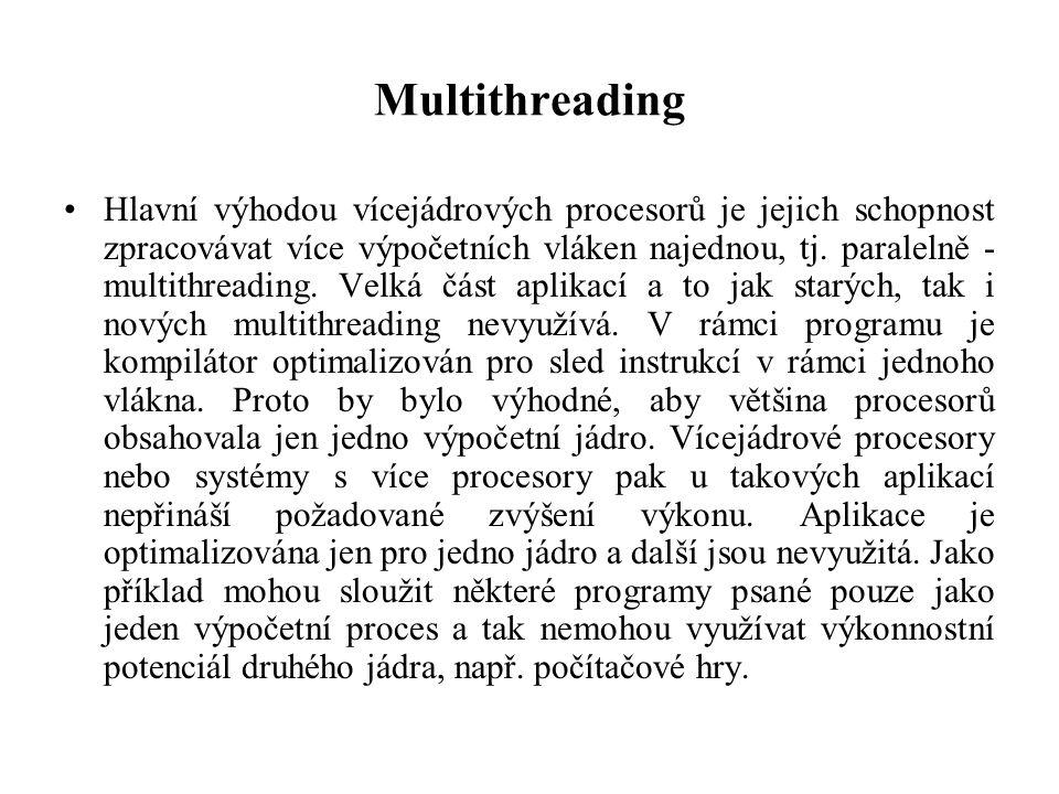 Multithreading Hlavní výhodou vícejádrových procesorů je jejich schopnost zpracovávat více výpočetních vláken najednou, tj. paralelně - multithreading