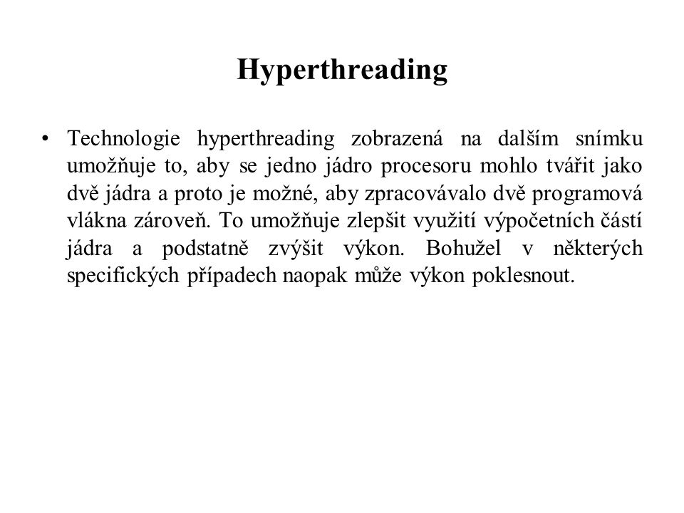 Hyperthreading Technologie hyperthreading zobrazená na dalším snímku umožňuje to, aby se jedno jádro procesoru mohlo tvářit jako dvě jádra a proto je možné, aby zpracovávalo dvě programová vlákna zároveň.