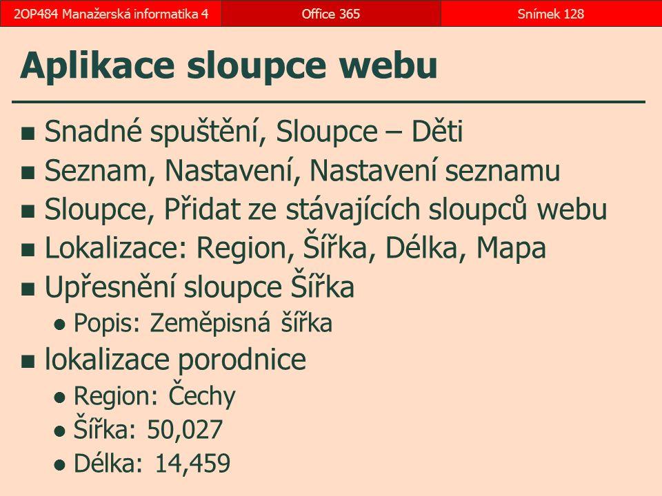 Aplikace sloupce webu Snadné spuštění, Sloupce – Děti Seznam, Nastavení, Nastavení seznamu Sloupce, Přidat ze stávajících sloupců webu Lokalizace: Region, Šířka, Délka, Mapa Upřesnění sloupce Šířka Popis: Zeměpisná šířka lokalizace porodnice Region: Čechy Šířka: 50,027 Délka: 14,459 Office 365Snímek 1282OP484 Manažerská informatika 4