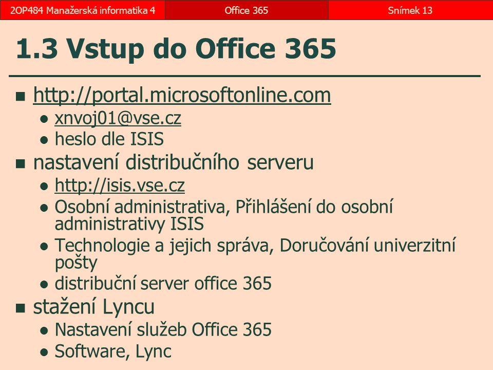 1.3 Vstup do Office 365 http://portal.microsoftonline.com xnvoj01@vse.cz heslo dle ISIS nastavení distribučního serveru http://isis.vse.cz Osobní administrativa, Přihlášení do osobní administrativy ISIS Technologie a jejich správa, Doručování univerzitní pošty distribuční server office 365 stažení Lyncu Nastavení služeb Office 365 Software, Lync Office 365Snímek 132OP484 Manažerská informatika 4
