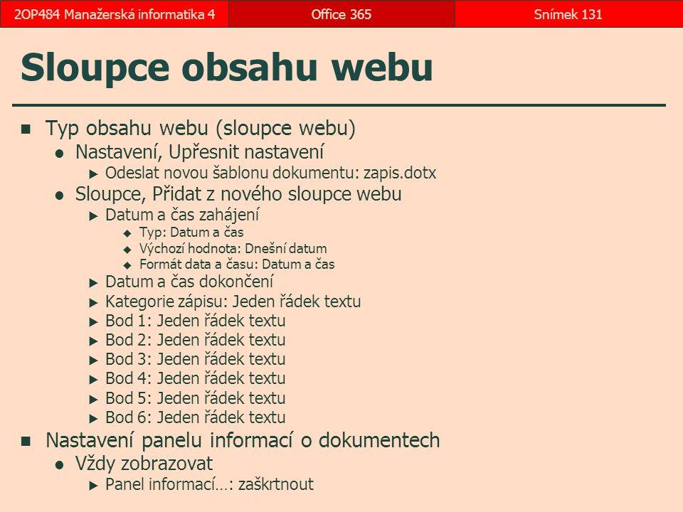 Sloupce obsahu webu Typ obsahu webu (sloupce webu) Nastavení, Upřesnit nastavení  Odeslat novou šablonu dokumentu: zapis.dotx Sloupce, Přidat z nového sloupce webu  Datum a čas zahájení  Typ: Datum a čas  Výchozí hodnota: Dnešní datum  Formát data a času: Datum a čas  Datum a čas dokončení  Kategorie zápisu: Jeden řádek textu  Bod 1: Jeden řádek textu  Bod 2: Jeden řádek textu  Bod 3: Jeden řádek textu  Bod 4: Jeden řádek textu  Bod 5: Jeden řádek textu  Bod 6: Jeden řádek textu Nastavení panelu informací o dokumentech Vždy zobrazovat  Panel informací…: zaškrtnout Office 365Snímek 1312OP484 Manažerská informatika 4