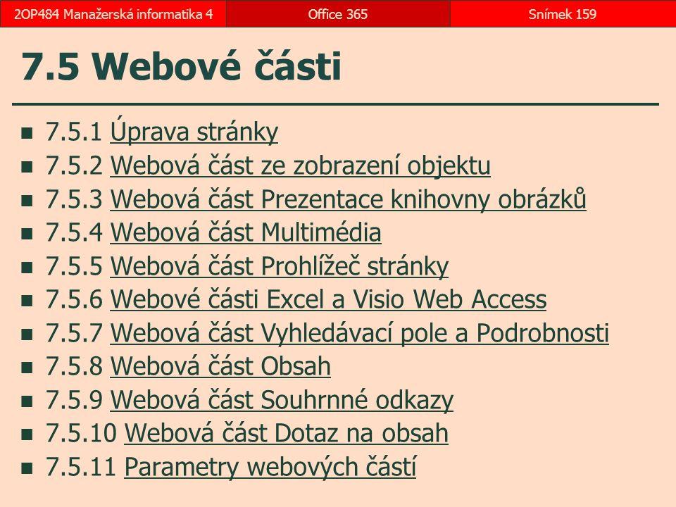 7.5 Webové části 7.5.1 Úprava stránkyÚprava stránky 7.5.2 Webová část ze zobrazení objektuWebová část ze zobrazení objektu 7.5.3 Webová část Prezentace knihovny obrázkůWebová část Prezentace knihovny obrázků 7.5.4 Webová část MultimédiaWebová část Multimédia 7.5.5 Webová část Prohlížeč stránkyWebová část Prohlížeč stránky 7.5.6 Webové části Excel a Visio Web AccessWebové části Excel a Visio Web Access 7.5.7 Webová část Vyhledávací pole a PodrobnostiWebová část Vyhledávací pole a Podrobnosti 7.5.8 Webová část ObsahWebová část Obsah 7.5.9 Webová část Souhrnné odkazyWebová část Souhrnné odkazy 7.5.10 Webová část Dotaz na obsahWebová část Dotaz na obsah 7.5.11 Parametry webových částíParametry webových částí Office 365Snímek 1592OP484 Manažerská informatika 4