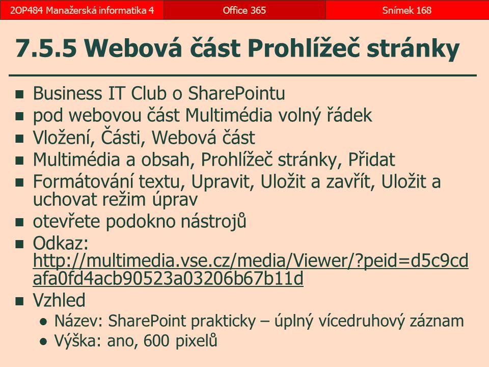 7.5.5 Webová část Prohlížeč stránky Business IT Club o SharePointu pod webovou část Multimédia volný řádek Vložení, Části, Webová část Multimédia a obsah, Prohlížeč stránky, Přidat Formátování textu, Upravit, Uložit a zavřít, Uložit a uchovat režim úprav otevřete podokno nástrojů Odkaz: http://multimedia.vse.cz/media/Viewer/?peid=d5c9cd afa0fd4acb90523a03206b67b11d http://multimedia.vse.cz/media/Viewer/?peid=d5c9cd afa0fd4acb90523a03206b67b11d Vzhled Název: SharePoint prakticky – úplný vícedruhový záznam Výška: ano, 600 pixelů Office 365Snímek 1682OP484 Manažerská informatika 4