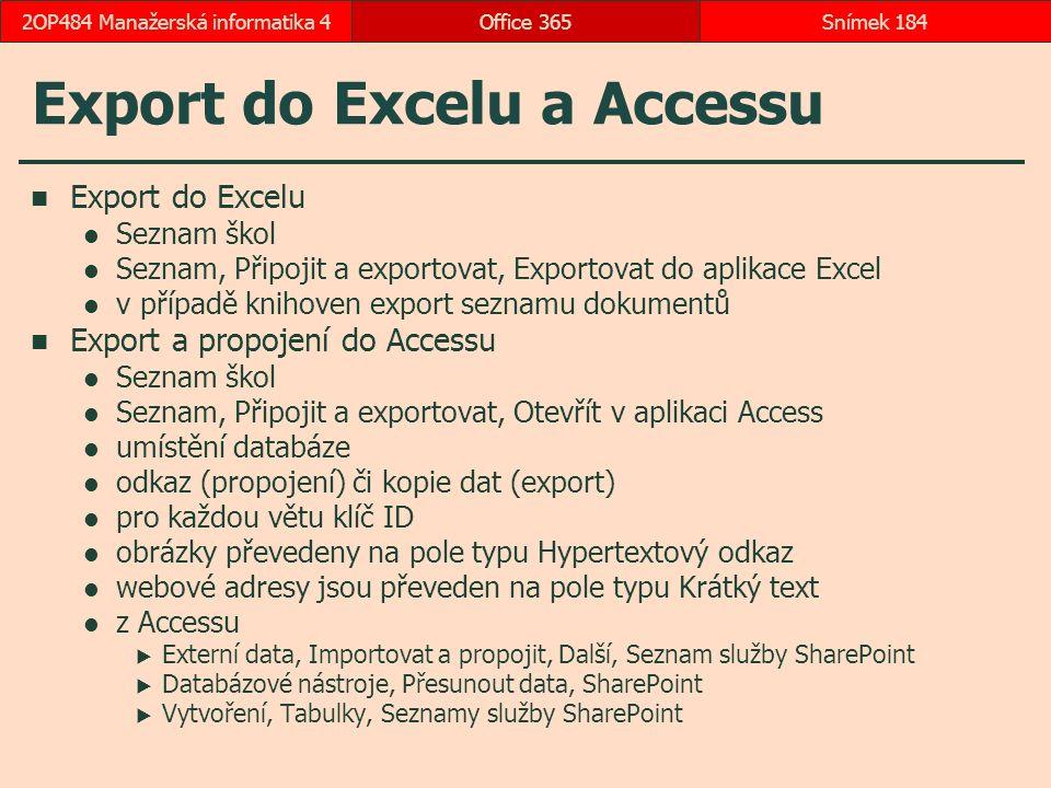 Export do Excelu a Accessu Export do Excelu Seznam škol Seznam, Připojit a exportovat, Exportovat do aplikace Excel v případě knihoven export seznamu dokumentů Export a propojení do Accessu Seznam škol Seznam, Připojit a exportovat, Otevřít v aplikaci Access umístění databáze odkaz (propojení) či kopie dat (export) pro každou větu klíč ID obrázky převedeny na pole typu Hypertextový odkaz webové adresy jsou převeden na pole typu Krátký text z Accessu  Externí data, Importovat a propojit, Další, Seznam služby SharePoint  Databázové nástroje, Přesunout data, SharePoint  Vytvoření, Tabulky, Seznamy služby SharePoint Office 365Snímek 1842OP484 Manažerská informatika 4