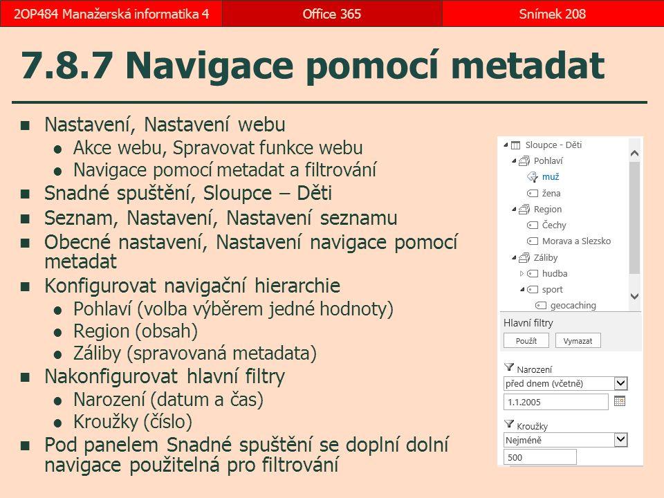 7.8.7 Navigace pomocí metadat Nastavení, Nastavení webu Akce webu, Spravovat funkce webu Navigace pomocí metadat a filtrování Snadné spuštění, Sloupce – Děti Seznam, Nastavení, Nastavení seznamu Obecné nastavení, Nastavení navigace pomocí metadat Konfigurovat navigační hierarchie Pohlaví (volba výběrem jedné hodnoty) Region (obsah) Záliby (spravovaná metadata) Nakonfigurovat hlavní filtry Narození (datum a čas) Kroužky (číslo) Pod panelem Snadné spuštění se doplní dolní navigace použitelná pro filtrování Office 365Snímek 2082OP484 Manažerská informatika 4