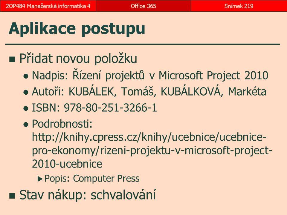 Aplikace postupu Přidat novou položku Nadpis: Řízení projektů v Microsoft Project 2010 Autoři: KUBÁLEK, Tomáš, KUBÁLKOVÁ, Markéta ISBN: 978-80-251-3266-1 Podrobnosti: http://knihy.cpress.cz/knihy/ucebnice/ucebnice- pro-ekonomy/rizeni-projektu-v-microsoft-project- 2010-ucebnice  Popis: Computer Press Stav nákup: schvalování Office 365Snímek 2192OP484 Manažerská informatika 4