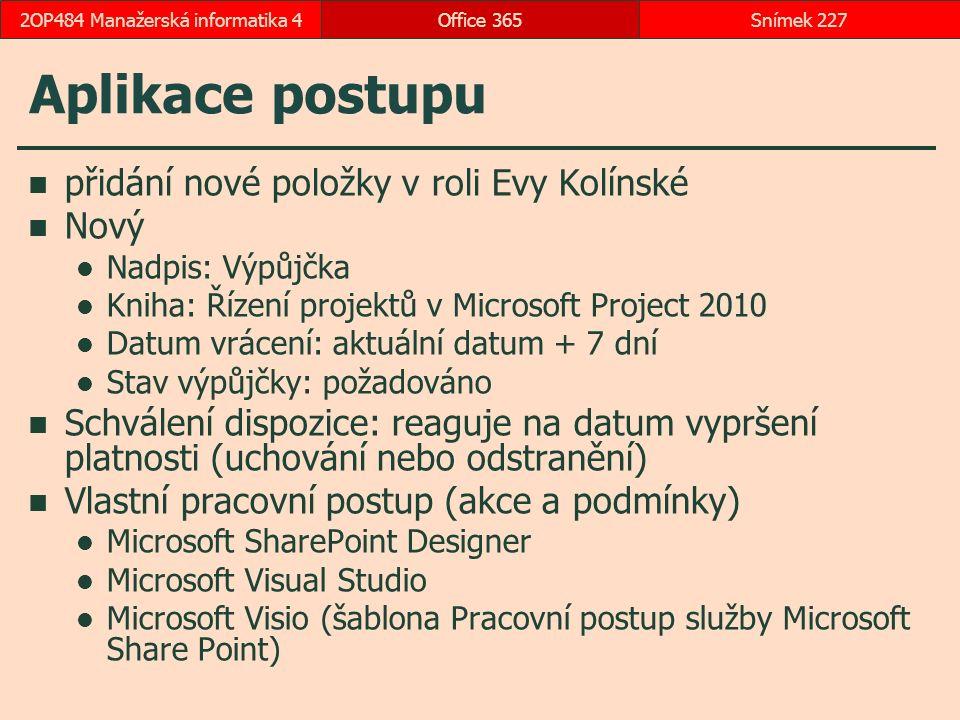 Aplikace postupu přidání nové položky v roli Evy Kolínské Nový Nadpis: Výpůjčka Kniha: Řízení projektů v Microsoft Project 2010 Datum vrácení: aktuální datum + 7 dní Stav výpůjčky: požadováno Schválení dispozice: reaguje na datum vypršení platnosti (uchování nebo odstranění) Vlastní pracovní postup (akce a podmínky) Microsoft SharePoint Designer Microsoft Visual Studio Microsoft Visio (šablona Pracovní postup služby Microsoft Share Point) Office 365Snímek 2272OP484 Manažerská informatika 4