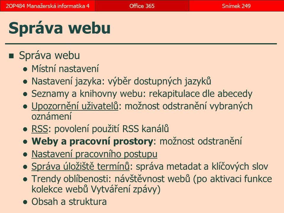 Správa webu Místní nastavení Nastavení jazyka: výběr dostupných jazyků Seznamy a knihovny webu: rekapitulace dle abecedy Upozornění uživatelů: možnost odstranění vybraných oznámení Upozornění uživatelů RSS: povolení použití RSS kanálů RSS Weby a pracovní prostory: možnost odstranění Nastavení pracovního postupu Správa úložiště termínů: správa metadat a klíčových slov Správa úložiště termínů Trendy oblíbenosti: návštěvnost webů (po aktivaci funkce kolekce webů Vytváření zpávy) Obsah a struktura Office 365Snímek 2492OP484 Manažerská informatika 4