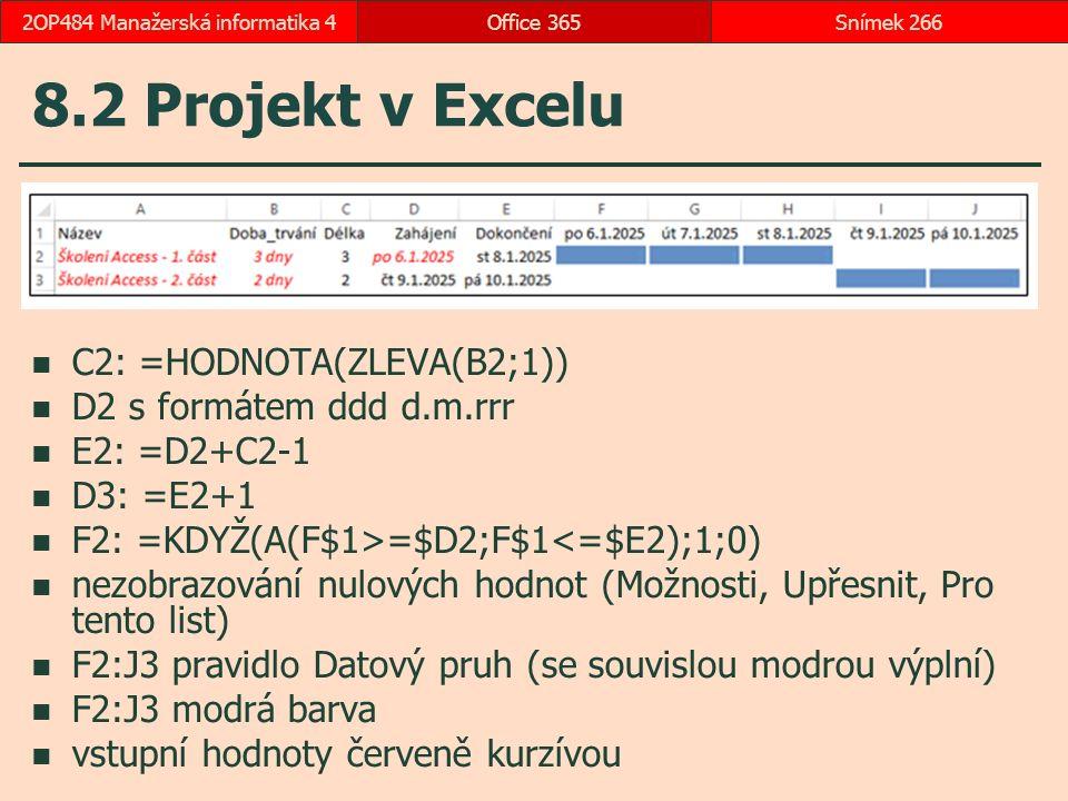 8.2 Projekt v Excelu C2: =HODNOTA(ZLEVA(B2;1)) D2 s formátem ddd d.m.rrr E2: =D2+C2-1 D3: =E2+1 F2: =KDYŽ(A(F$1>=$D2;F$1<=$E2);1;0) nezobrazování nulových hodnot (Možnosti, Upřesnit, Pro tento list) F2:J3 pravidlo Datový pruh (se souvislou modrou výplní) F2:J3 modrá barva vstupní hodnoty červeně kurzívou Office 365Snímek 2662OP484 Manažerská informatika 4