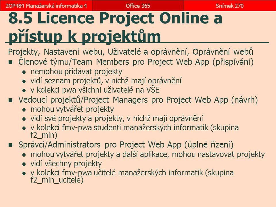 8.5 Licence Project Online a přístup k projektům Projekty, Nastavení webu, Uživatelé a oprávnění, Oprávnění webů Členové týmu/Team Members pro Project Web App (přispívání) nemohou přidávat projekty vidí seznam projektů, v nichž mají oprávnění v kolekci pwa všichni uživatelé na VŠE Vedoucí projektů/Project Managers pro Project Web App (návrh) mohou vytvářet projekty vidí své projekty a projekty, v nichž mají oprávnění v kolekci fmv-pwa studenti manažerských informatik (skupina f2_min) Správci/Administrators pro Project Web App (úplné řízení) mohou vytvářet projekty a další aplikace, mohou nastavovat projekty vidí všechny projekty v kolekci fmv-pwa učitelé manažerských informatik (skupina f2_min_ucitele) Office 365Snímek 2702OP484 Manažerská informatika 4