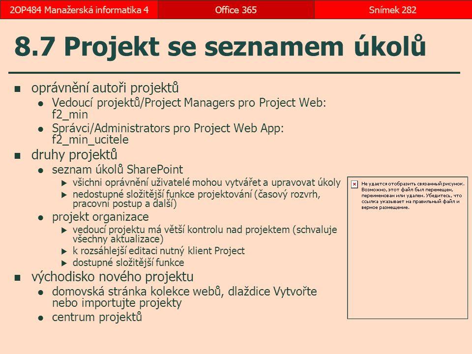8.7 Projekt se seznamem úkolů oprávnění autoři projektů Vedoucí projektů/Project Managers pro Project Web: f2_min Správci/Administrators pro Project Web App: f2_min_ucitele druhy projektů seznam úkolů SharePoint  všichni oprávnění uživatelé mohou vytvářet a upravovat úkoly  nedostupné složitější funkce projektování (časový rozvrh, pracovní postup a další) projekt organizace  vedoucí projektu má větší kontrolu nad projektem (schvaluje všechny aktualizace)  k rozsáhlejší editaci nutný klient Project  dostupné složitější funkce východisko nového projektu domovská stránka kolekce webů, dlaždice Vytvořte nebo importujte projekty centrum projektů Office 365Snímek 2822OP484 Manažerská informatika 4