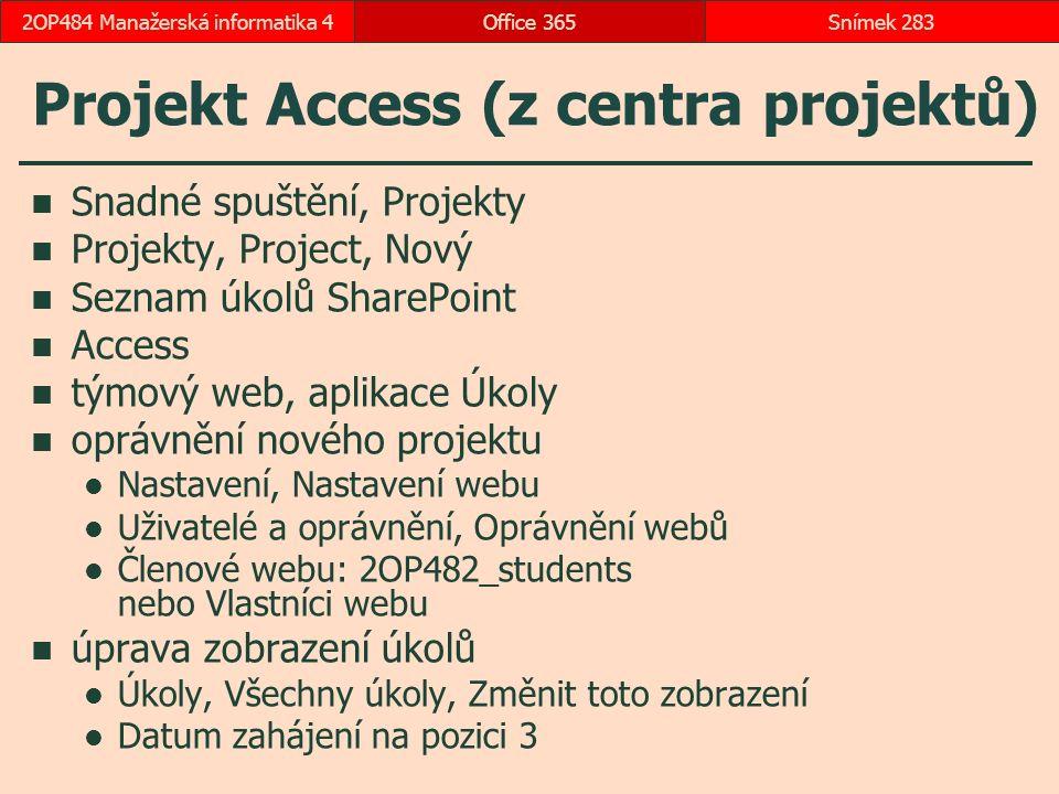 Projekt Access (z centra projektů) Snadné spuštění, Projekty Projekty, Project, Nový Seznam úkolů SharePoint Access týmový web, aplikace Úkoly oprávnění nového projektu Nastavení, Nastavení webu Uživatelé a oprávnění, Oprávnění webů Členové webu: 2OP482_students nebo Vlastníci webu úprava zobrazení úkolů Úkoly, Všechny úkoly, Změnit toto zobrazení Datum zahájení na pozici 3 Office 365Snímek 2832OP484 Manažerská informatika 4