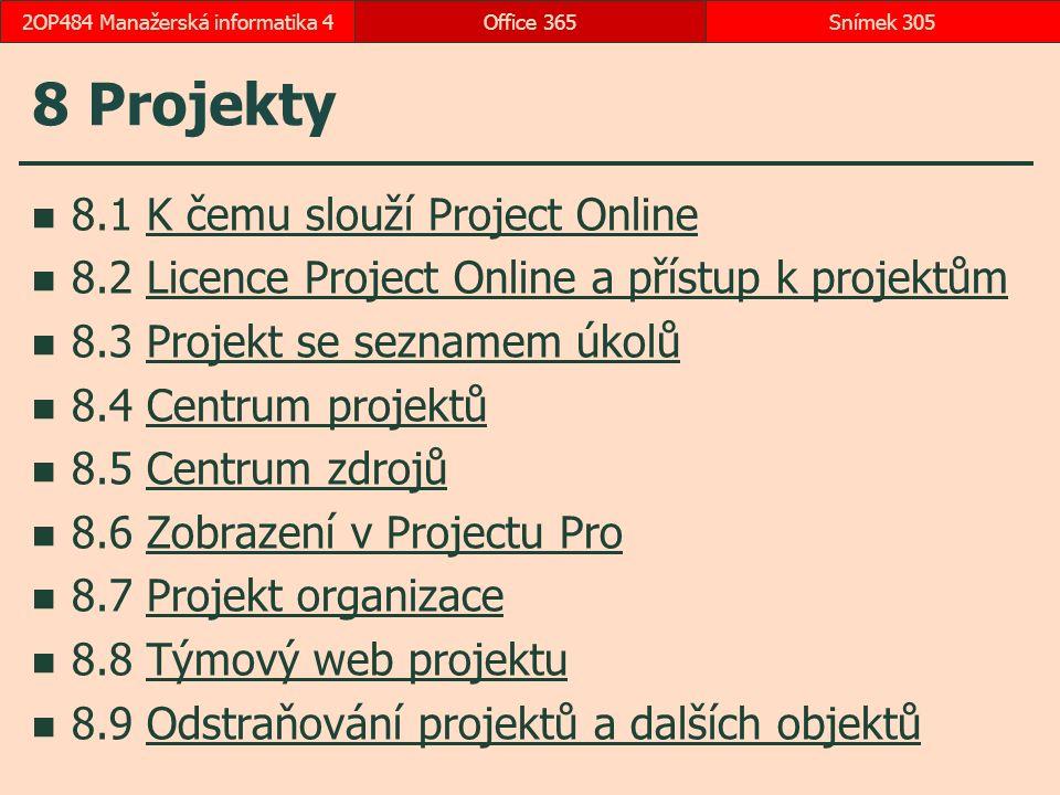 8 Projekty 8.1 K čemu slouží Project OnlineK čemu slouží Project Online 8.2 Licence Project Online a přístup k projektůmLicence Project Online a přístup k projektům 8.3 Projekt se seznamem úkolůProjekt se seznamem úkolů 8.4 Centrum projektůCentrum projektů 8.5 Centrum zdrojůCentrum zdrojů 8.6 Zobrazení v Projectu ProZobrazení v Projectu Pro 8.7 Projekt organizaceProjekt organizace 8.8 Týmový web projektuTýmový web projektu 8.9 Odstraňování projektů a dalších objektůOdstraňování projektů a dalších objektů Office 365Snímek 3052OP484 Manažerská informatika 4