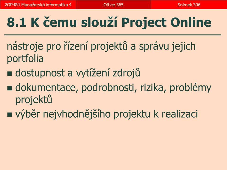 8.1 K čemu slouží Project Online nástroje pro řízení projektů a správu jejich portfolia dostupnost a vytížení zdrojů dokumentace, podrobnosti, rizika, problémy projektů výběr nejvhodnějšího projektu k realizaci Office 365Snímek 3062OP484 Manažerská informatika 4