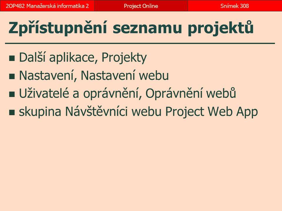 Zpřístupnění seznamu projektů Další aplikace, Projekty Nastavení, Nastavení webu Uživatelé a oprávnění, Oprávnění webů skupina Návštěvníci webu Project Web App Project OnlineSnímek 3082OP482 Manažerská informatika 2