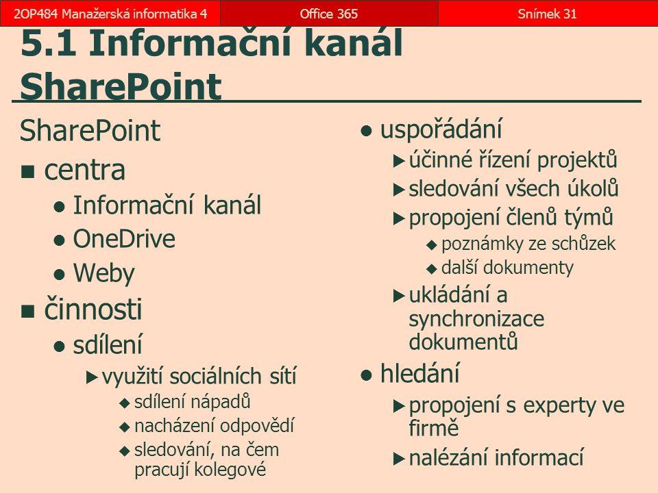 5.1 Informační kanál SharePoint SharePoint centra Informační kanál OneDrive Weby činnosti sdílení  využití sociálních sítí  sdílení nápadů  nacházení odpovědí  sledování, na čem pracují kolegové uspořádání  účinné řízení projektů  sledování všech úkolů  propojení členů týmů  poznámky ze schůzek  další dokumenty  ukládání a synchronizace dokumentů hledání  propojení s experty ve firmě  nalézání informací Office 365Snímek 312OP484 Manažerská informatika 4
