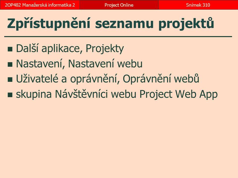 Zpřístupnění seznamu projektů Další aplikace, Projekty Nastavení, Nastavení webu Uživatelé a oprávnění, Oprávnění webů skupina Návštěvníci webu Project Web App Project OnlineSnímek 3102OP482 Manažerská informatika 2