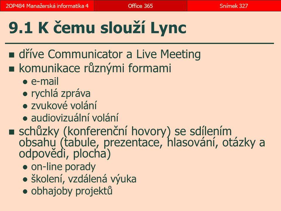 9.1 K čemu slouží Lync dříve Communicator a Live Meeting komunikace různými formami e-mail rychlá zpráva zvukové volání audiovizuální volání schůzky (konferenční hovory) se sdílením obsahu (tabule, prezentace, hlasování, otázky a odpovědi, plocha) on-line porady školení, vzdálená výuka obhajoby projektů Office 365Snímek 3272OP484 Manažerská informatika 4