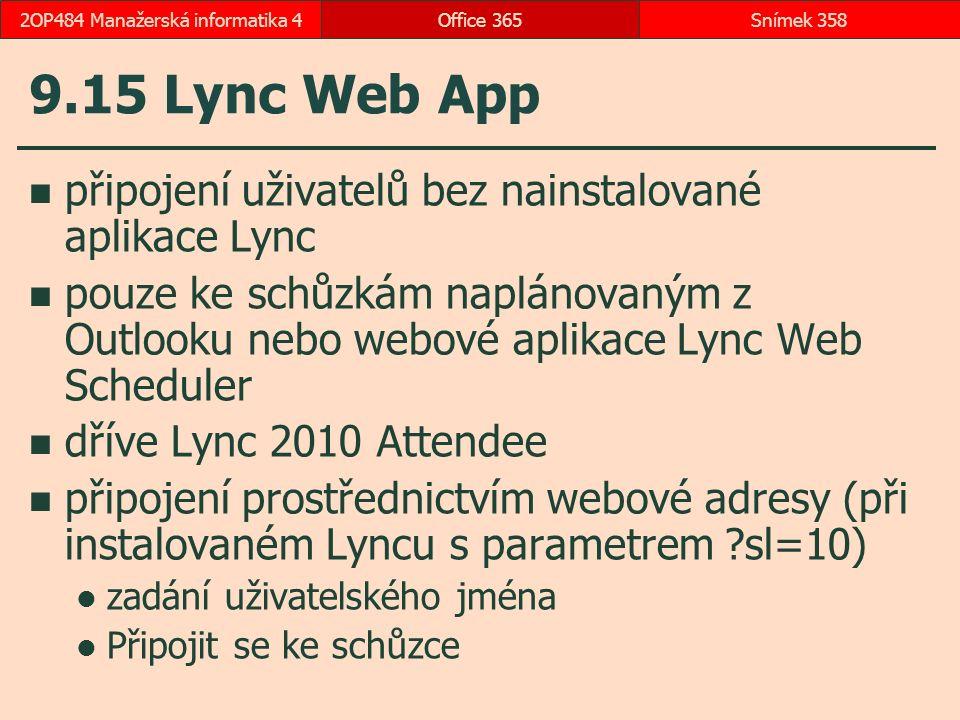 9.15 Lync Web App připojení uživatelů bez nainstalované aplikace Lync pouze ke schůzkám naplánovaným z Outlooku nebo webové aplikace Lync Web Scheduler dříve Lync 2010 Attendee připojení prostřednictvím webové adresy (při instalovaném Lyncu s parametrem ?sl=10) zadání uživatelského jména Připojit se ke schůzce Office 365Snímek 3582OP484 Manažerská informatika 4