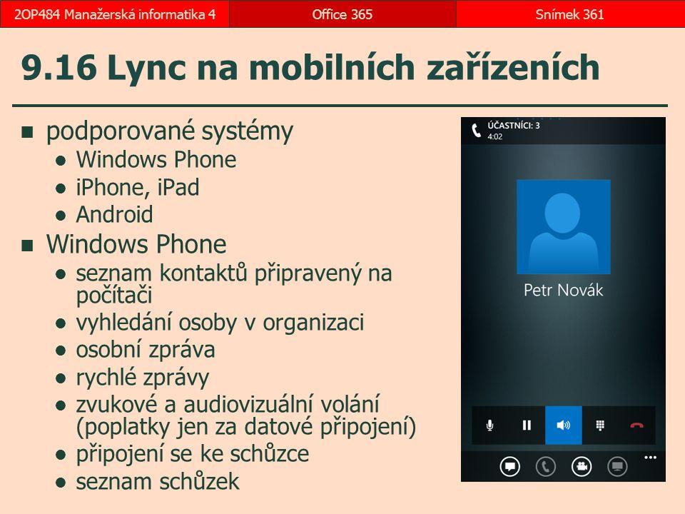 9.16 Lync na mobilních zařízeních podporované systémy Windows Phone iPhone, iPad Android Windows Phone seznam kontaktů připravený na počítači vyhledání osoby v organizaci osobní zpráva rychlé zprávy zvukové a audiovizuální volání (poplatky jen za datové připojení) připojení se ke schůzce seznam schůzek Office 365Snímek 3612OP484 Manažerská informatika 4