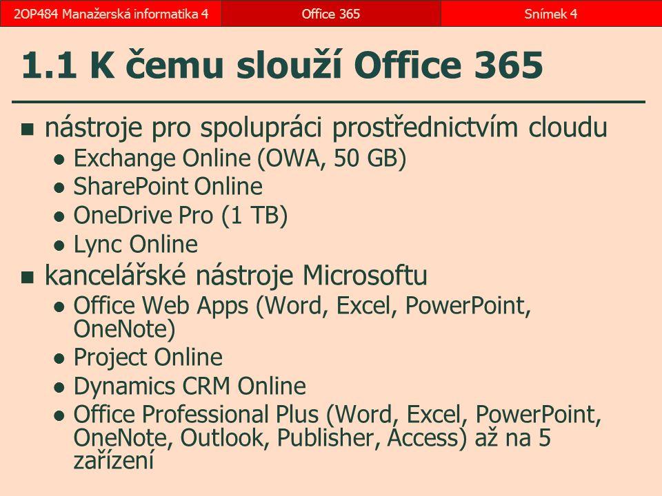 1.1 K čemu slouží Office 365 nástroje pro spolupráci prostřednictvím cloudu Exchange Online (OWA, 50 GB) SharePoint Online OneDrive Pro (1 TB) Lync Online kancelářské nástroje Microsoftu Office Web Apps (Word, Excel, PowerPoint, OneNote) Project Online Dynamics CRM Online Office Professional Plus (Word, Excel, PowerPoint, OneNote, Outlook, Publisher, Access) až na 5 zařízení Office 365Snímek 42OP484 Manažerská informatika 4