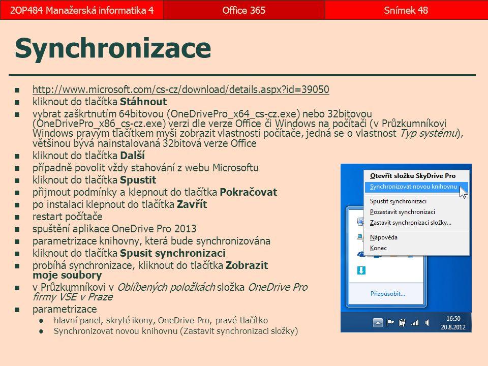 Synchronizace http://www.microsoft.com/cs-cz/download/details.aspx?id=39050 kliknout do tlačítka Stáhnout vybrat zaškrtnutím 64bitovou (OneDrivePro_x64_cs-cz.exe) nebo 32bitovou (OneDrivePro_x86_cs-cz.exe) verzi dle verze Office či Windows na počítači (v Průzkumníkovi Windows pravým tlačítkem myši zobrazit vlastnosti počítače, jedná se o vlastnost Typ systému), většinou bývá nainstalovaná 32bitová verze Office kliknout do tlačítka Další případně povolit vždy stahování z webu Microsoftu kliknout do tlačítka Spustit přijmout podmínky a klepnout do tlačítka Pokračovat po instalaci klepnout do tlačítka Zavřít restart počítače spuštění aplikace OneDrive Pro 2013 parametrizace knihovny, která bude synchronizována kliknout do tlačítka Spusit synchronizaci probíhá synchronizace, kliknout do tlačítka Zobrazit moje soubory v Průzkumníkovi v Oblíbených položkách složka OneDrive Pro firmy VŠE v Praze parametrizace hlavní panel, skryté ikony, OneDrive Pro, pravé tlačítko Synchronizovat novou knihovnu (Zastavit synchronizaci složky) Office 365Snímek 482OP484 Manažerská informatika 4