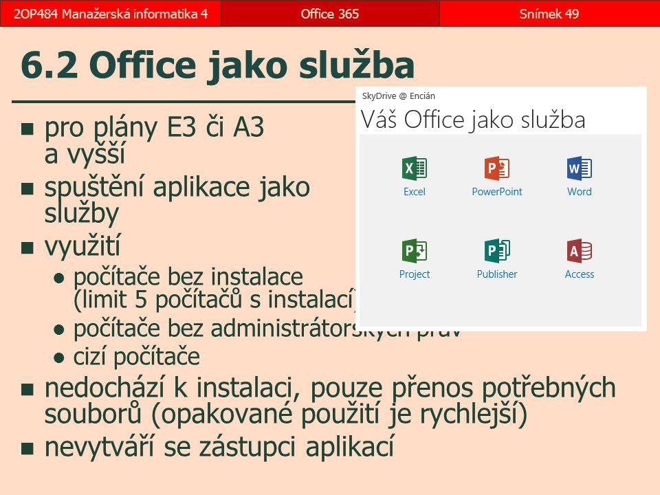 6.2 Office jako služba Office 365Snímek 492OP484 Manažerská informatika 4 pro plány E3 či A3 a vyšší spuštění aplikace jako služby využití počítače bez instalace (limit 5 počítačů s instalací) počítače bez administrátorských práv cizí počítače nedochází k instalaci, pouze přenos potřebných souborů (opakované použití je rychlejší) nevytváří se zástupci aplikací
