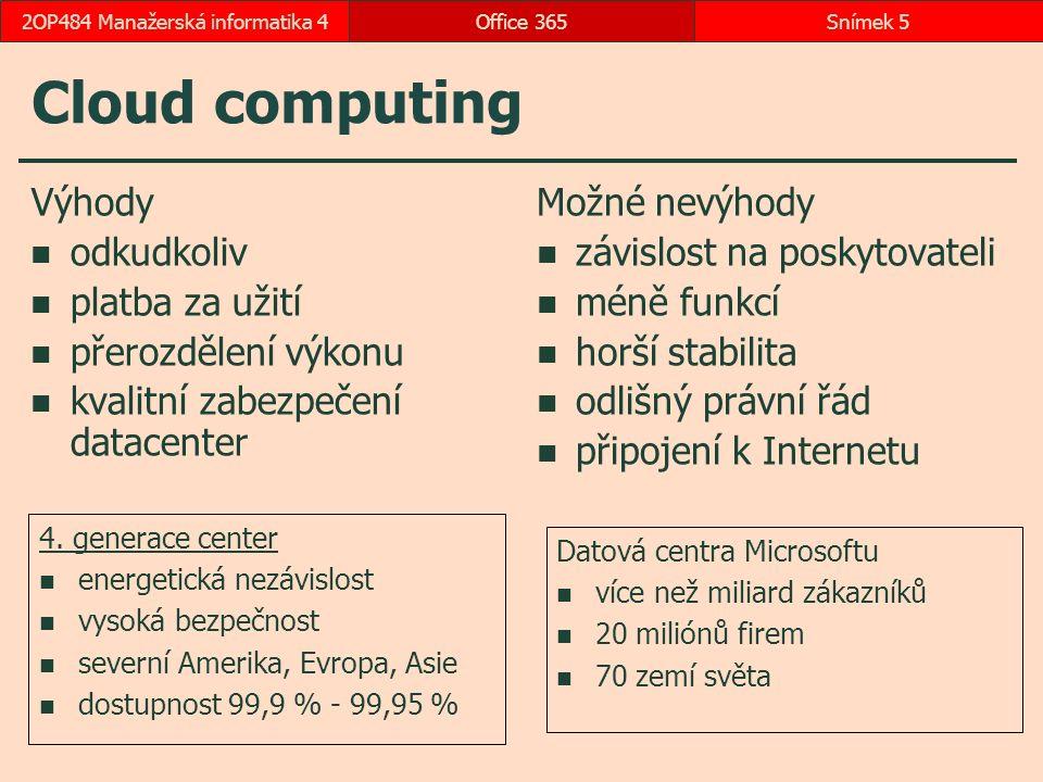 Cloud computing Výhody odkudkoliv platba za užití přerozdělení výkonu kvalitní zabezpečení datacenter Možné nevýhody závislost na poskytovateli méně funkcí horší stabilita odlišný právní řád připojení k Internetu Office 365Snímek 52OP484 Manažerská informatika 4 Datová centra Microsoftu více než miliard zákazníků 20 miliónů firem 70 zemí světa 4.