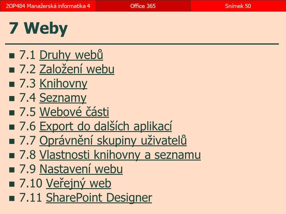 7 Weby 7.1 Druhy webůDruhy webů 7.2 Založení webuZaložení webu 7.3 KnihovnyKnihovny 7.4 SeznamySeznamy 7.5 Webové částiWebové části 7.6 Export do dalších aplikacíExport do dalších aplikací 7.7 Oprávnění skupiny uživatelůOprávnění skupiny uživatelů 7.8 Vlastnosti knihovny a seznamuVlastnosti knihovny a seznamu 7.9 Nastavení webuNastavení webu 7.10 Veřejný webVeřejný web 7.11 SharePoint DesignerSharePoint Designer Office 365Snímek 502OP484 Manažerská informatika 4