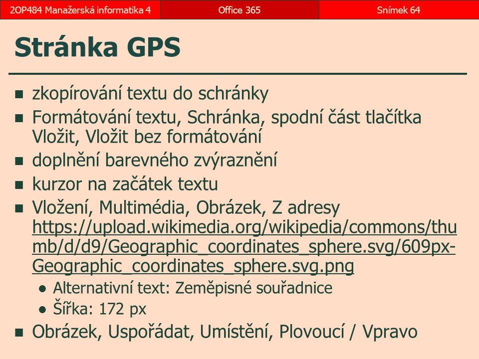 Stránka GPS zkopírování textu do schránky Formátování textu, Schránka, spodní část tlačítka Vložit, Vložit bez formátování doplnění barevného zvýraznění kurzor na začátek textu Vložení, Multimédia, Obrázek, Z adresy https://upload.wikimedia.org/wikipedia/commons/thu mb/d/d9/Geographic_coordinates_sphere.svg/609px- Geographic_coordinates_sphere.svg.png Alternativní text: Zeměpisné souřadnice Šířka: 172 px Obrázek, Uspořádat, Umístění, Plovoucí / Vpravo Office 365Snímek 642OP484 Manažerská informatika 4