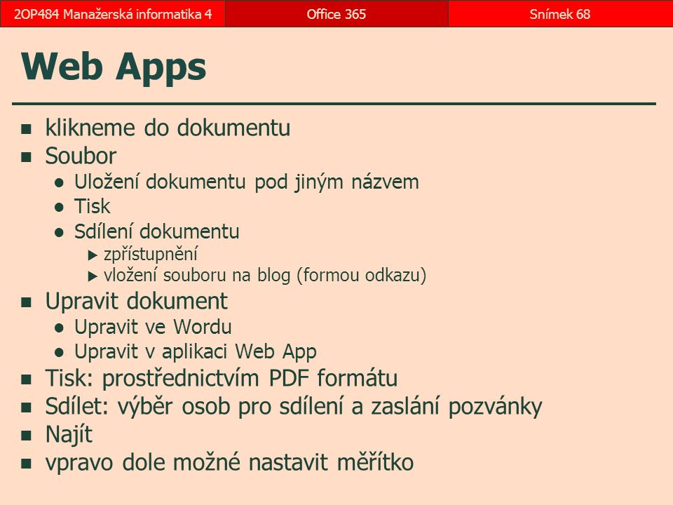 Web Apps klikneme do dokumentu Soubor Uložení dokumentu pod jiným názvem Tisk Sdílení dokumentu  zpřístupnění  vložení souboru na blog (formou odkazu) Upravit dokument Upravit ve Wordu Upravit v aplikaci Web App Tisk: prostřednictvím PDF formátu Sdílet: výběr osob pro sdílení a zaslání pozvánky Najít vpravo dole možné nastavit měřítko Office 365Snímek 682OP484 Manažerská informatika 4
