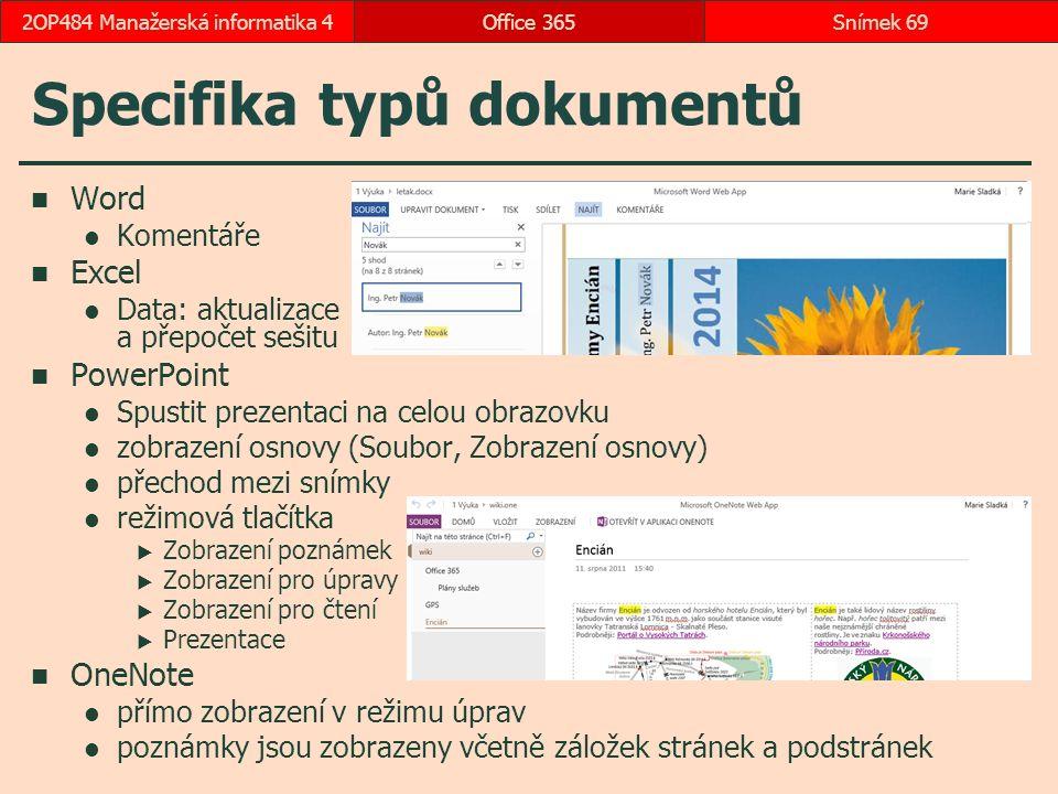 Specifika typů dokumentů Word Komentáře Excel Data: aktualizace a přepočet sešitu PowerPoint Spustit prezentaci na celou obrazovku zobrazení osnovy (Soubor, Zobrazení osnovy) přechod mezi snímky režimová tlačítka  Zobrazení poznámek  Zobrazení pro úpravy  Zobrazení pro čtení  Prezentace OneNote přímo zobrazení v režimu úprav poznámky jsou zobrazeny včetně záložek stránek a podstránek Office 365Snímek 692OP484 Manažerská informatika 4