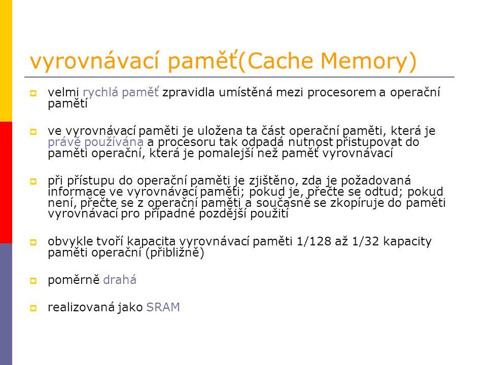 vyrovnávací paměť(Cache Memory)  velmi rychlá paměť zpravidla umístěná mezi procesorem a operační pamětí  ve vyrovnávací paměti je uložena ta část operační paměti, která je právě používána a procesoru tak odpadá nutnost přistupovat do paměti operační, která je pomalejší než paměť vyrovnávací  při přístupu do operační paměti je zjištěno, zda je požadovaná informace ve vyrovnávací paměti; pokud je, přečte se odtud; pokud není, přečte se z operační paměti a současně se zkopíruje do paměti vyrovnávací pro případné pozdější použití  obvykle tvoří kapacita vyrovnávací paměti 1/128 až 1/32 kapacity paměti operační (přibližně)  poměrně drahá  realizovaná jako SRAM