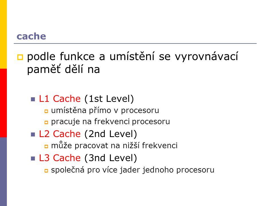 cache  podle funkce a umístění se vyrovnávací paměť dělí na L1 Cache (1st Level)  umístěna přímo v procesoru  pracuje na frekvenci procesoru L2 Cache (2nd Level)  může pracovat na nižší frekvenci L3 Cache (3nd Level)  společná pro více jader jednoho procesoru